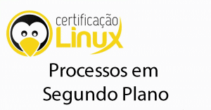 processos-em-segundo-plano-300x157 Dicas do Certificação Linux
